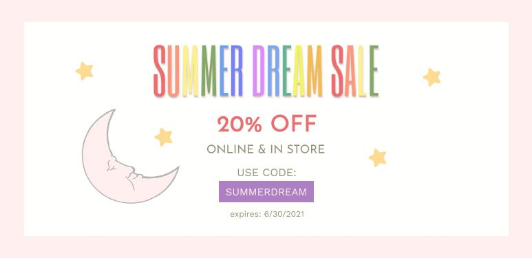 SUMMER DREAM SALE 20% OFF ONLINE & IN STORE USE CODE: SUMMERDREAM expires: 6/30/2021